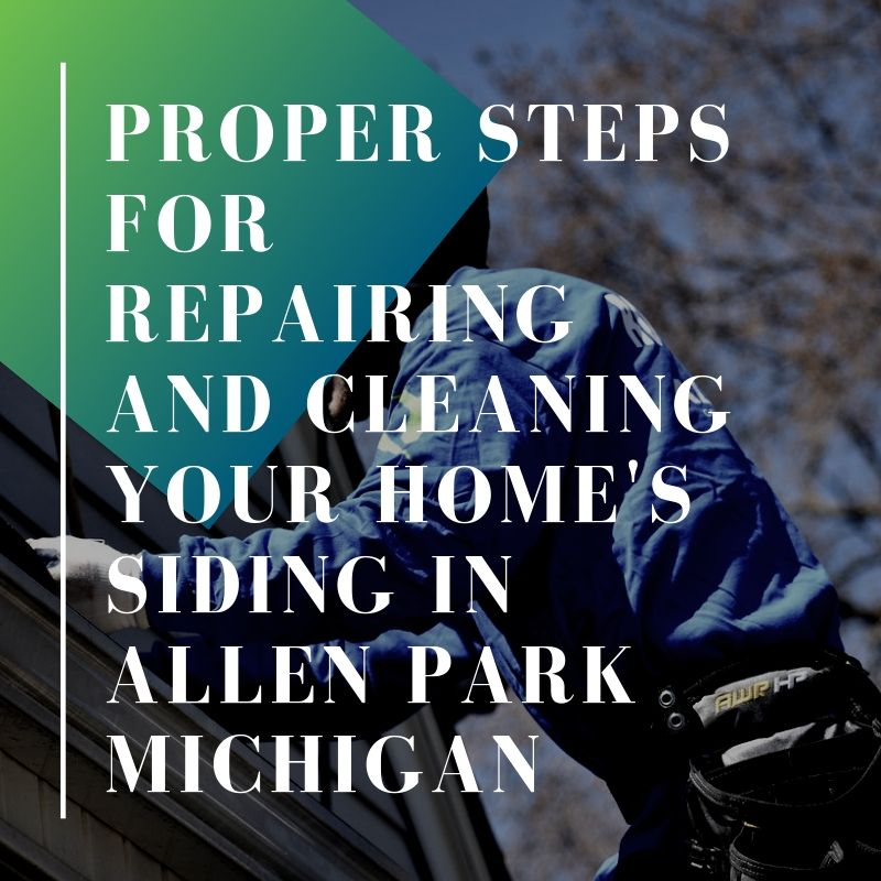 Proper Steps for Repairing and Cleaning Your Home's Siding in Allen Park Michigan